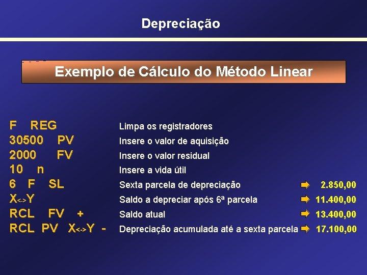 Depreciação Exemplo de Cálculo do Método Linear F REG 30500 PV 2000 FV 10