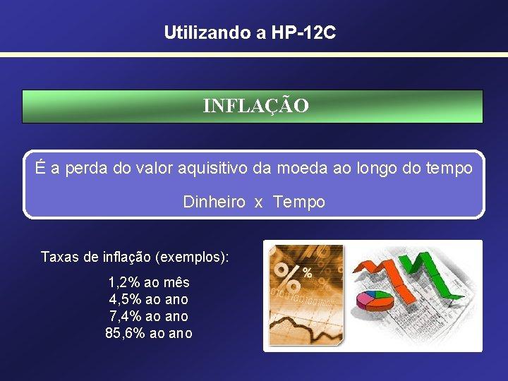 Utilizando a HP-12 C INFLAÇÃO É a perda do valor aquisitivo da moeda ao