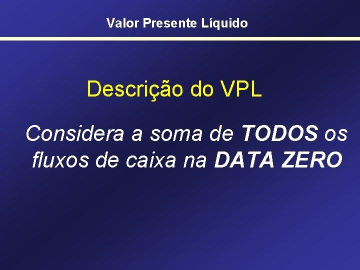 Valor Presente Líquido Descrição do VPL Considera a soma de TODOS os fluxos de