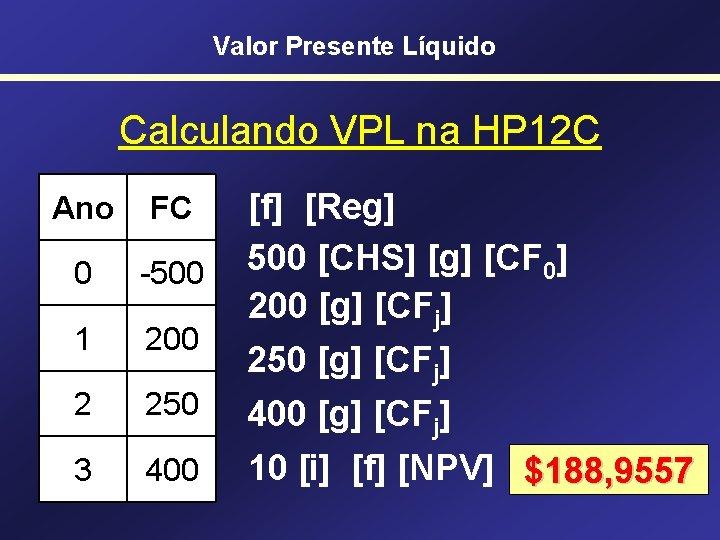 Valor Presente Líquido Calculando VPL na HP 12 C Ano FC 0 -500 1