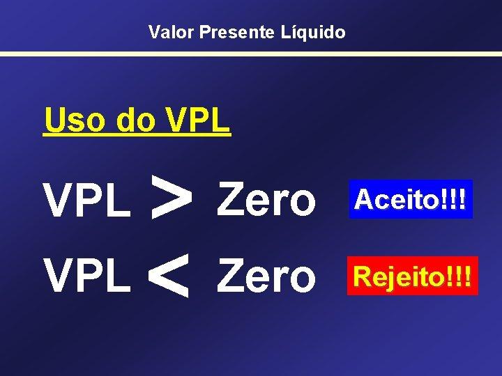 Valor Presente Líquido Uso do VPL > VPL < Zero VPL Zero Aceito!!! Rejeito!!!