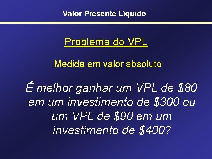 Valor Presente Líquido Problema do VPL Medida em valor absoluto É melhor ganhar um