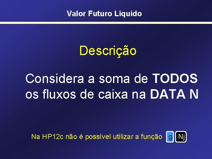Valor Futuro Líquido Descrição Considera a soma de TODOS os fluxos de caixa na