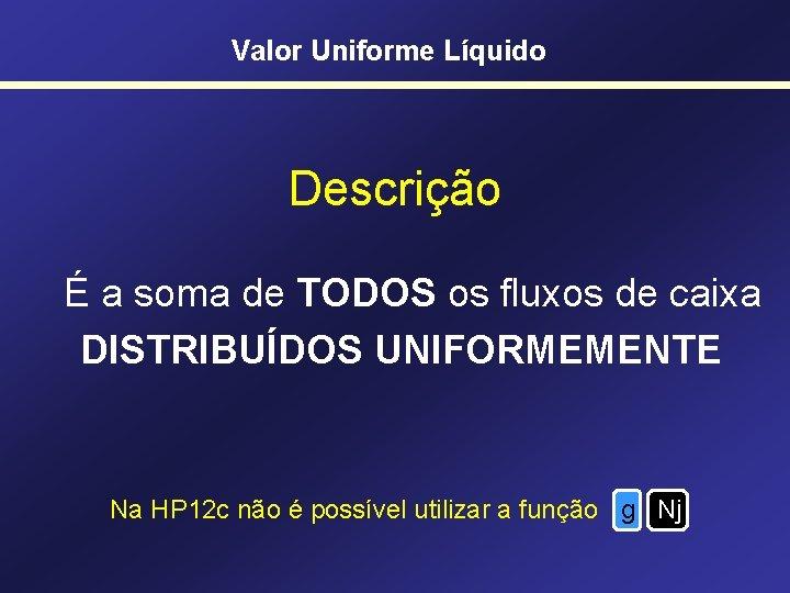 Valor Uniforme Líquido Descrição É a soma de TODOS os fluxos de caixa DISTRIBUÍDOS