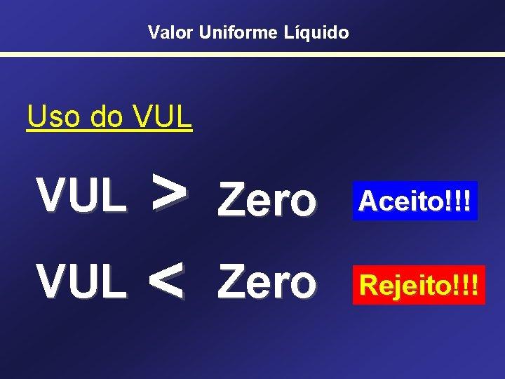 Valor Uniforme Líquido Uso do VUL > VUL < VUL Zero Aceito!!! Zero Rejeito!!!