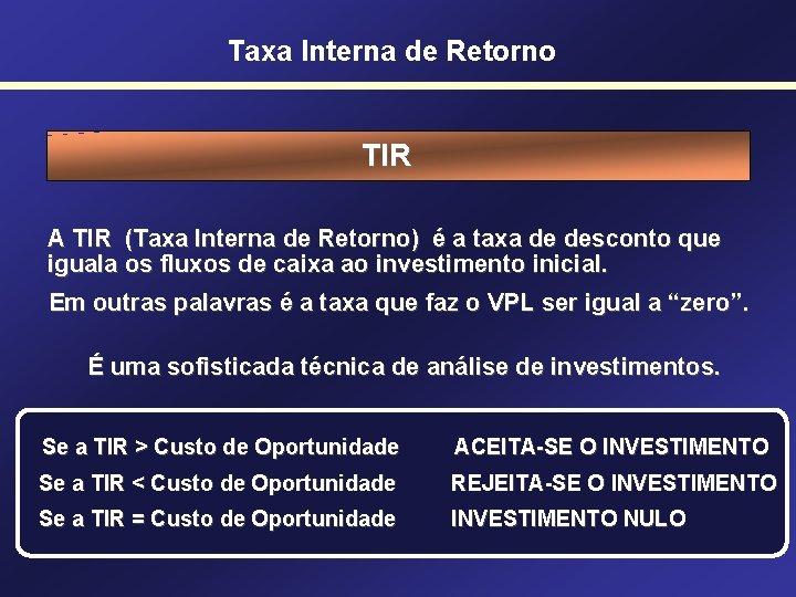 Taxa Interna de Retorno TIR A TIR (Taxa Interna de Retorno) é a taxa