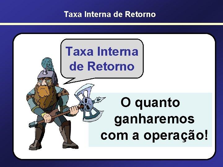 Taxa Interna de Retorno O quanto ganharemos com a operação!