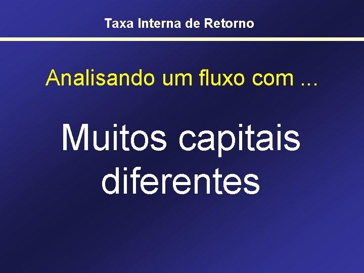 Taxa Interna de Retorno Analisando um fluxo com. . . Muitos capitais diferentes