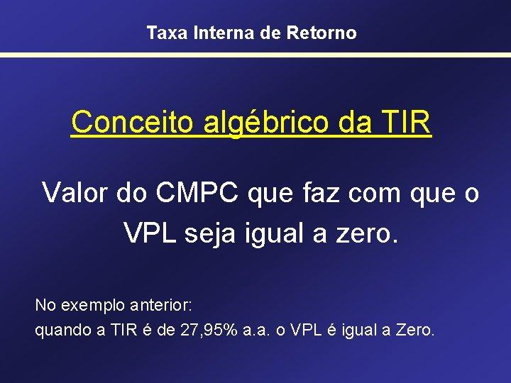 Taxa Interna de Retorno Conceito algébrico da TIR Valor do CMPC que faz com