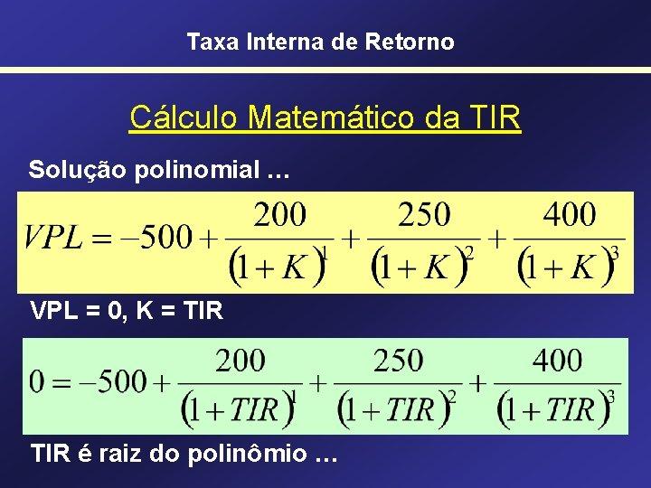 Taxa Interna de Retorno Cálculo Matemático da TIR Solução polinomial … VPL = 0,