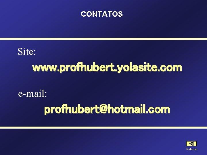 CONTATOS Site: www. profhubert. yolasite. com e-mail: profhubert@hotmail. com Retornar