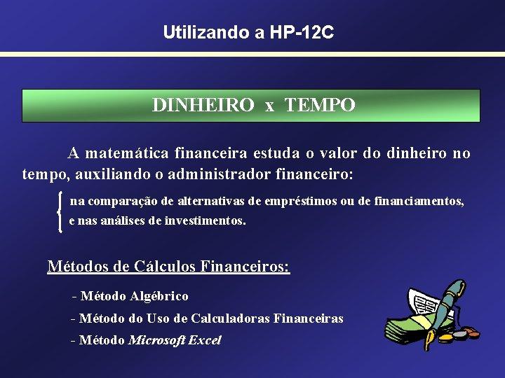 Utilizando a HP-12 C DINHEIRO x TEMPO A matemática financeira estuda o valor do