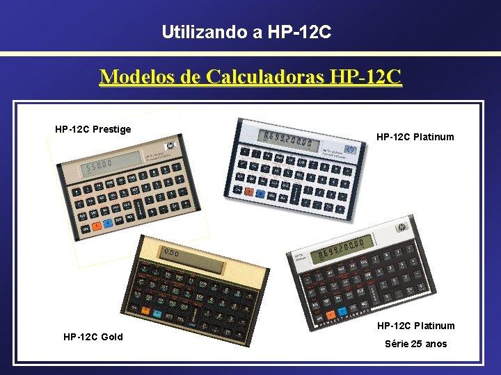 Utilizando a HP-12 C Modelos de Calculadoras HP-12 C Prestige HP-12 C Platinum HP-12
