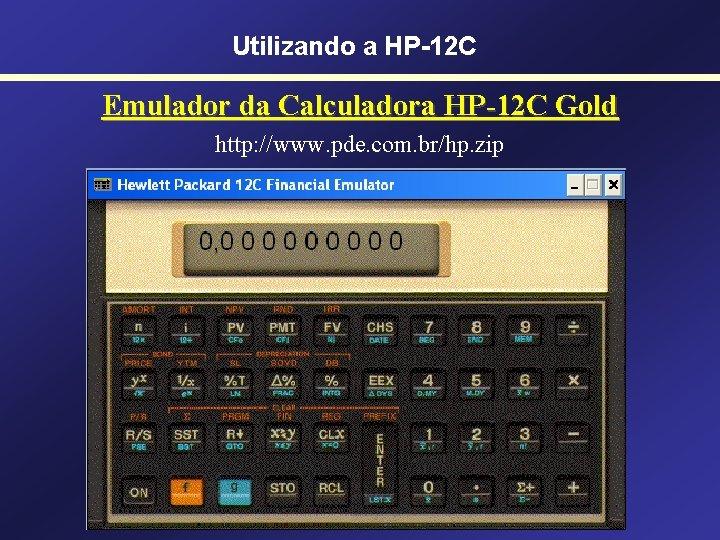 Utilizando a HP-12 C Emulador da Calculadora HP-12 C Gold http: //www. pde. com.