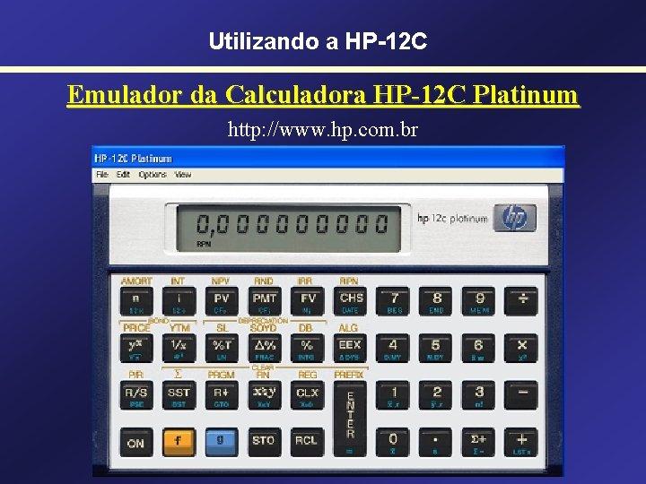 Utilizando a HP-12 C Emulador da Calculadora HP-12 C Platinum http: //www. hp. com.
