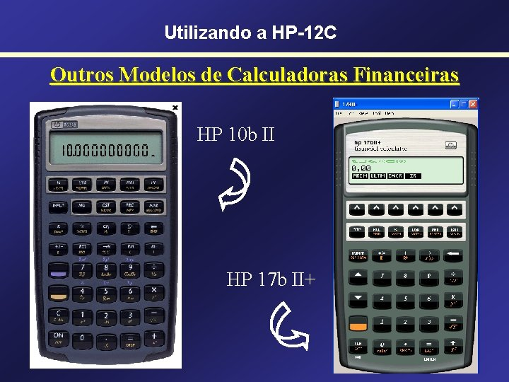 Utilizando a HP-12 C Outros Modelos de Calculadoras Financeiras HP 10 b II HP