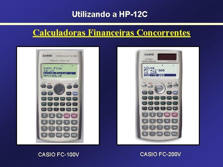 Utilizando a HP-12 C Calculadoras Financeiras Concorrentes CASIO FC-100 V CASIO FC-200 V