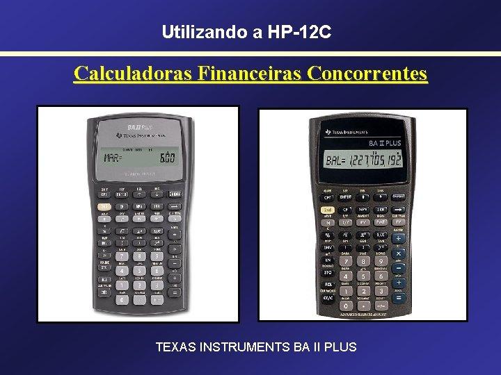 Utilizando a HP-12 C Calculadoras Financeiras Concorrentes TEXAS INSTRUMENTS BA II PLUS
