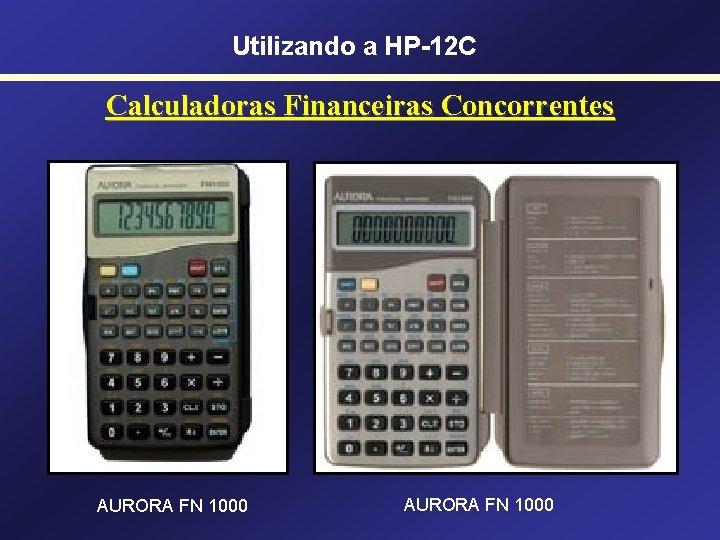 Utilizando a HP-12 C Calculadoras Financeiras Concorrentes AURORA FN 1000