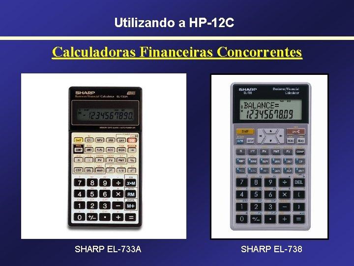 Utilizando a HP-12 C Calculadoras Financeiras Concorrentes SHARP EL-733 A SHARP EL-738