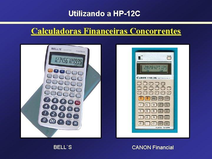 Utilizando a HP-12 C Calculadoras Financeiras Concorrentes BELL`S CANON Financial