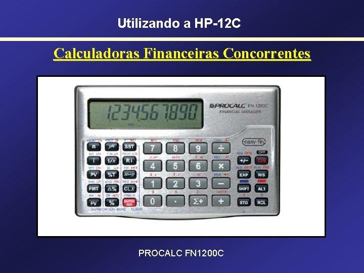 Utilizando a HP-12 C Calculadoras Financeiras Concorrentes PROCALC FN 1200 C