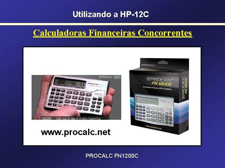 Utilizando a HP-12 C Calculadoras Financeiras Concorrentes www. procalc. net PROCALC FN 1200 C