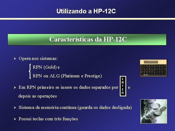 Utilizando a HP-12 C Características da HP-12 C Ø Opera nos sistemas: RPN (Gold)
