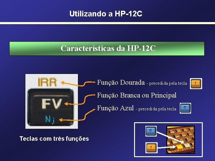 Utilizando a HP-12 C Características da HP-12 C Função Dourada - precedida pela tecla
