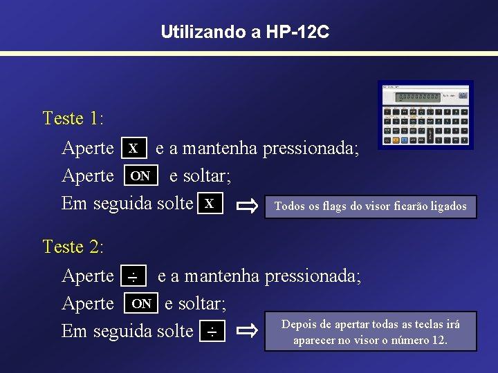 Utilizando a HP-12 C Teste 1: Aperte X e a mantenha pressionada; Aperte ON
