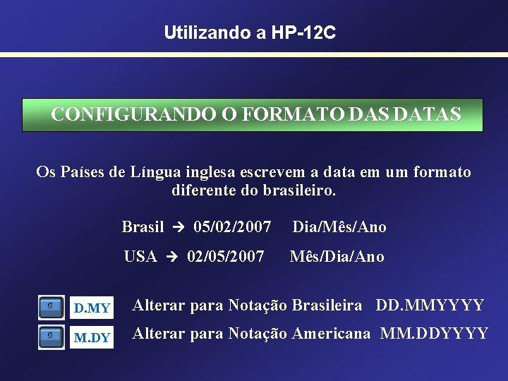Utilizando a HP-12 C CONFIGURANDO O FORMATO DAS DATAS Os Países de Língua inglesa