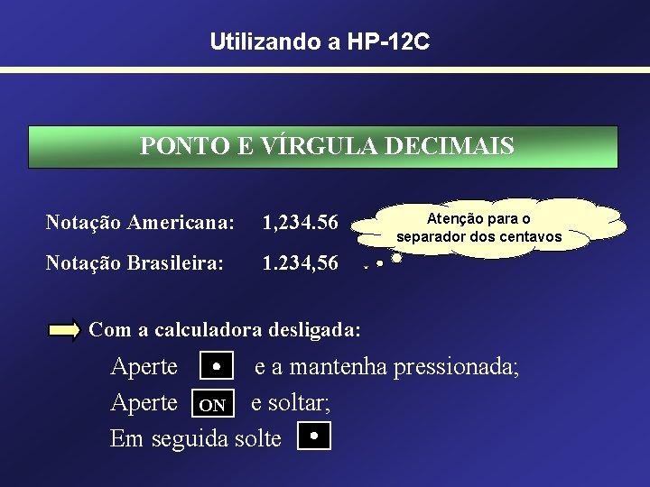 Utilizando a HP-12 C PONTO E VÍRGULA DECIMAIS Notação Americana: 1, 234. 56 Notação