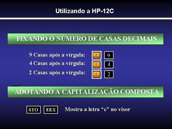 Utilizando a HP-12 C FIXANDO O NÚMERO DE CASAS DECIMAIS 9 Casas após a