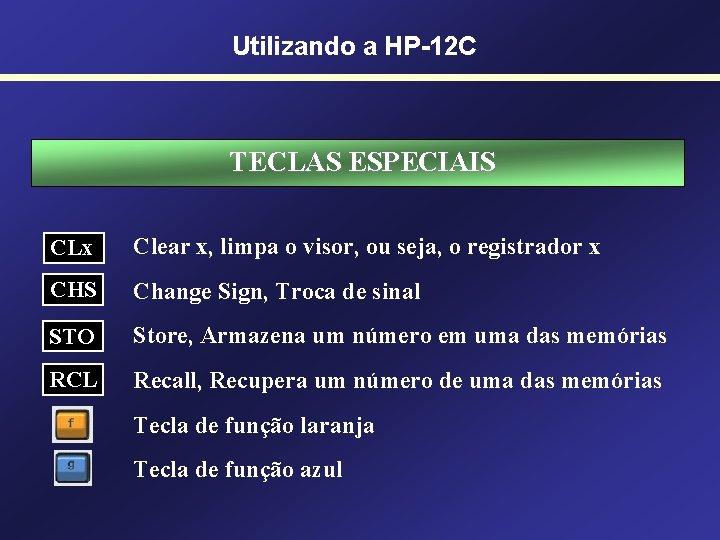 Utilizando a HP-12 C TECLAS ESPECIAIS CLx Clear x, limpa o visor, ou seja,