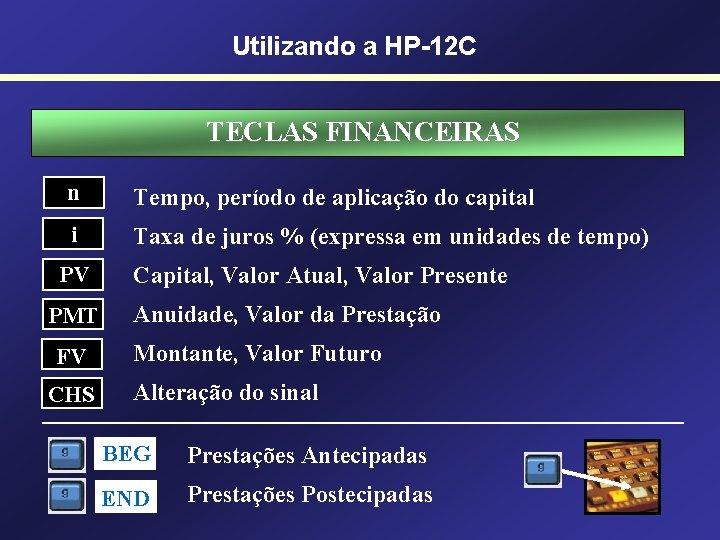 Utilizando a HP-12 C TECLAS FINANCEIRAS n Tempo, período de aplicação do capital i