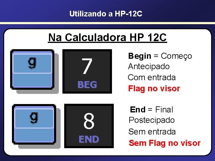 Utilizando a HP-12 C Na Calculadora HP 12 C 7 Begin = Começo Antecipado