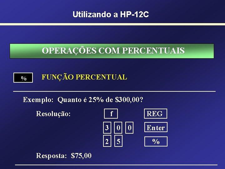Utilizando a HP-12 C OPERAÇÕES COM PERCENTUAIS % FUNÇÃO PERCENTUAL Exemplo: Quanto é 25%
