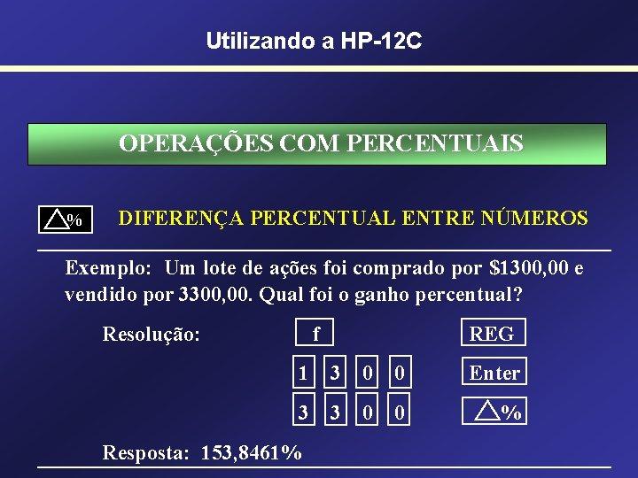 Utilizando a HP-12 C OPERAÇÕES COM PERCENTUAIS % DIFERENÇA PERCENTUAL ENTRE NÚMEROS Exemplo: Um