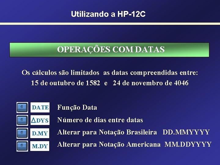 Utilizando a HP-12 C OPERAÇÕES COM DATAS Os cálculos são limitados as datas compreendidas
