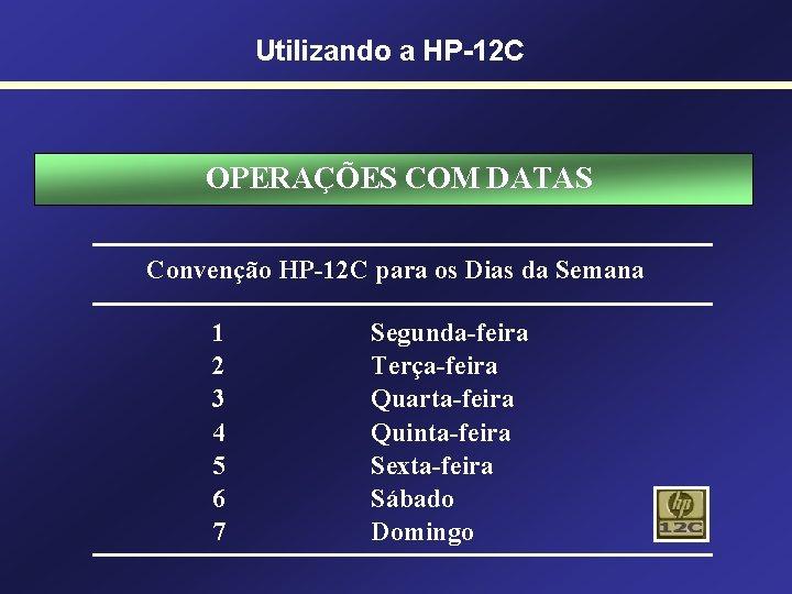 Utilizando a HP-12 C OPERAÇÕES COM DATAS Convenção HP-12 C para os Dias da