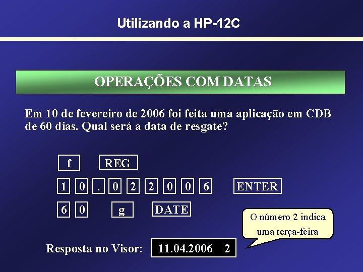 Utilizando a HP-12 C OPERAÇÕES COM DATAS Em 10 de fevereiro de 2006 foi