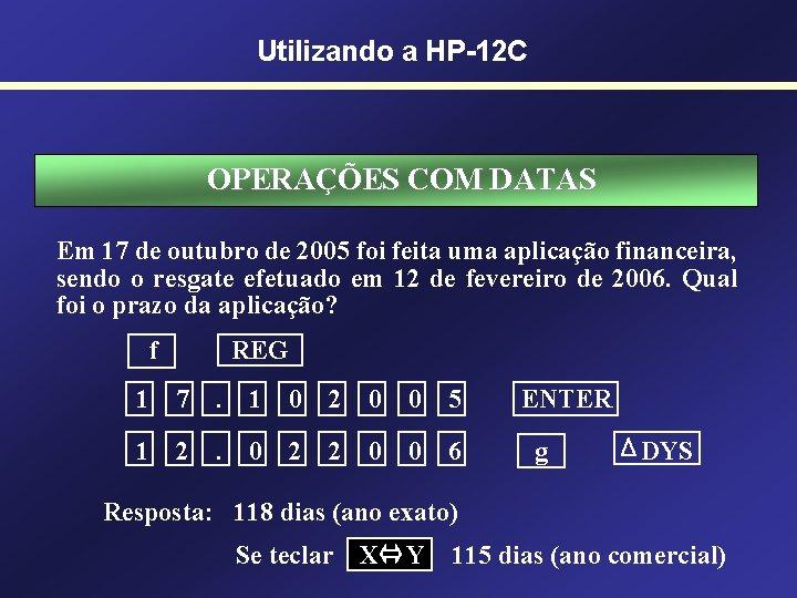 Utilizando a HP-12 C OPERAÇÕES COM DATAS Em 17 de outubro de 2005 foi