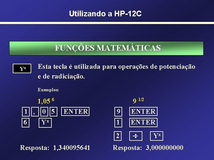 Utilizando a HP-12 C FUNÇÕES MATEMÁTICAS Yx Esta tecla é utilizada para operações de