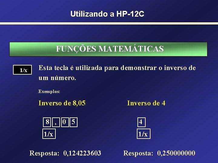 Utilizando a HP-12 C FUNÇÕES MATEMÁTICAS 1/x Esta tecla é utilizada para demonstrar o