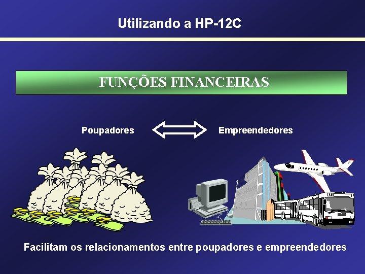Utilizando a HP-12 C FUNÇÕES FINANCEIRAS Poupadores Empreendedores Facilitam os relacionamentos entre poupadores e