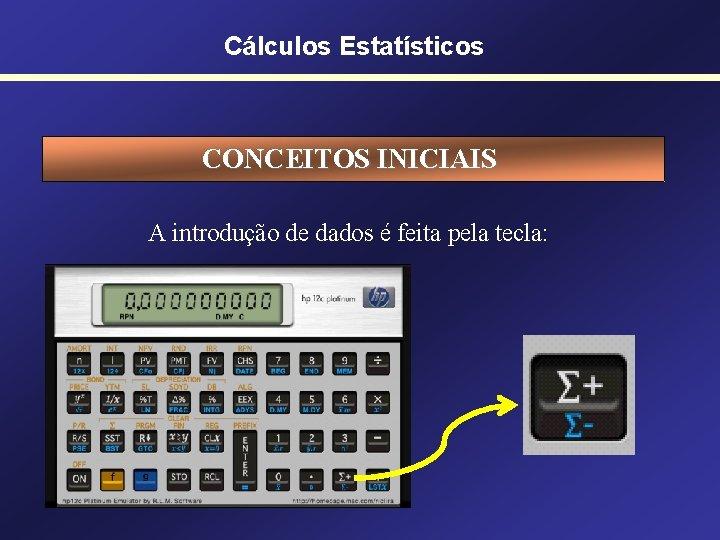 Cálculos Estatísticos CONCEITOS INICIAIS A introdução de dados é feita pela tecla:
