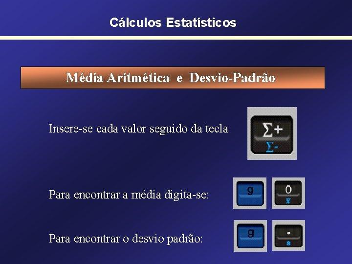 Cálculos Estatísticos Média Aritmética e Desvio-Padrão Insere-se cada valor seguido da tecla Para encontrar