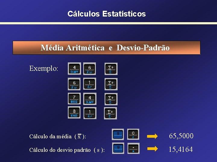 Cálculos Estatísticos Média Aritmética e Desvio-Padrão Exemplo: Cálculo da média ( x ): 65,