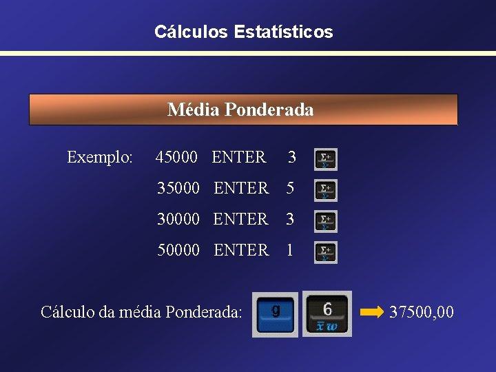 Cálculos Estatísticos Média Ponderada Exemplo: 45000 ENTER 3 35000 ENTER 5 30000 ENTER 3