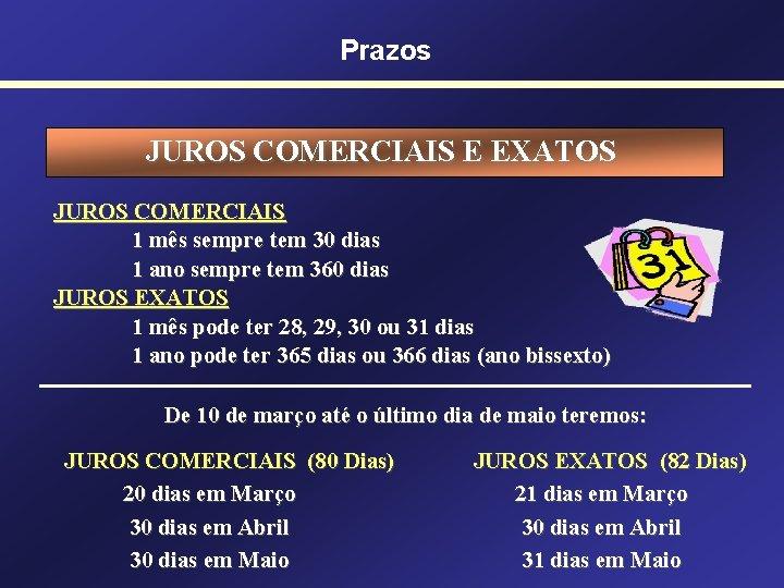 Prazos JUROS COMERCIAIS E EXATOS JUROS COMERCIAIS 1 mês sempre tem 30 dias 1